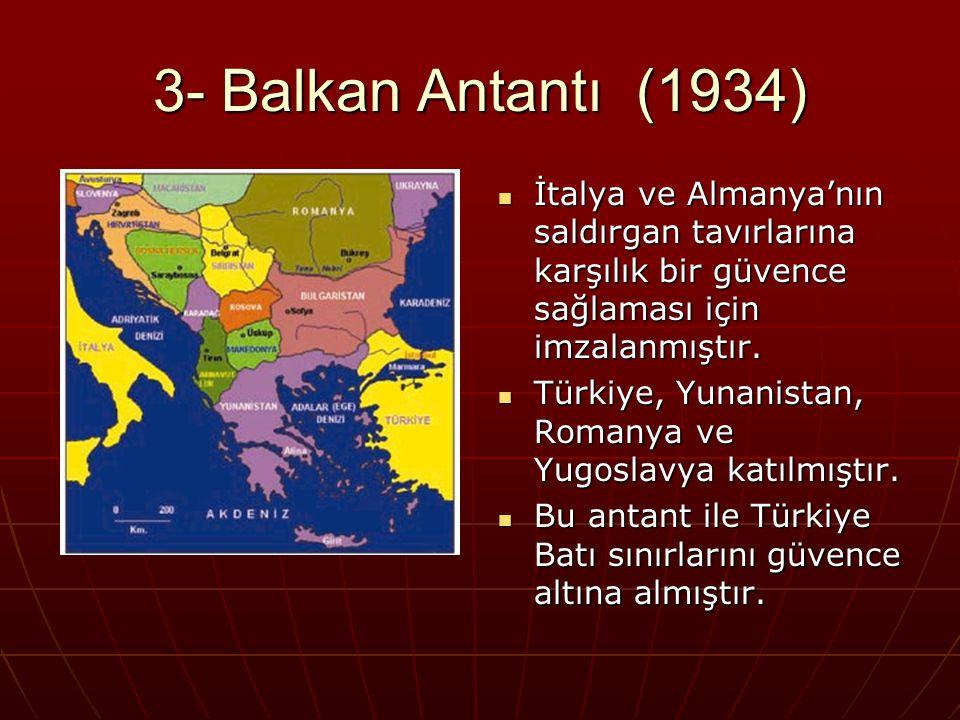 3- Balkan Antantı (1934) İtalya ve Almanya'nın saldırgan tavırlarına karşılık bir güvence sağlaması için imzalanmıştır.
