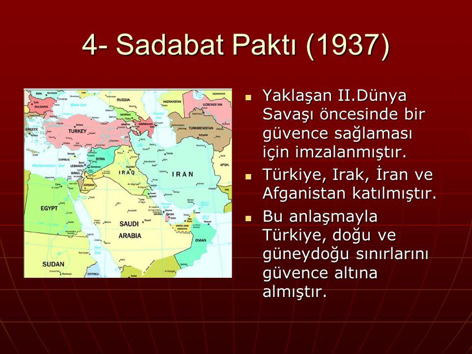 4- Sadabat Paktı (1937) Yaklaşan II.Dünya Savaşı öncesinde bir güvence sağlaması için imzalanmıştır.