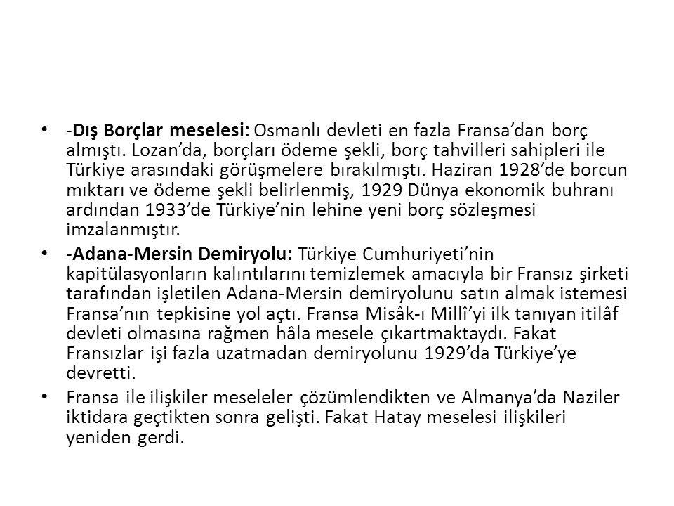-Dış Borçlar meselesi: Osmanlı devleti en fazla Fransa'dan borç almıştı. Lozan'da, borçları ödeme şekli, borç tahvilleri sahipleri ile Türkiye arasındaki görüşmelere bırakılmıştı. Haziran 1928'de borcun mıktarı ve ödeme şekli belirlenmiş, 1929 Dünya ekonomik buhranı ardından 1933'de Türkiye'nin lehine yeni borç sözleşmesi imzalanmıştır.