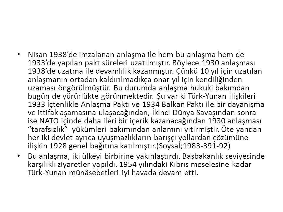 Nisan 1938'de imzalanan anlaşma ile hem bu anlaşma hem de 1933'de yapılan pakt süreleri uzatılmıştır. Böylece 1930 anlaşması 1938'de uzatma ile devamlılık kazanmıştır. Çünkü 10 yıl için uzatılan anlaşmanın ortadan kaldırılmadıkça onar yıl için kendiliğinden uzaması öngörülmüştür. Bu durumda anlaşma hukuki bakımdan bugün de yürürlükte görünmektedir. Şu var ki Türk-Yunan ilişkileri 1933 İçtenlikle Anlaşma Paktı ve 1934 Balkan Paktı ile bir dayanışma ve ittifak aşamasına ulaşacağından, İkinci Dünya Savaşından sonra ise NATO içinde daha ileri bir içerik kazanacağından 1930 anlaşması tarafsızlık yükümleri bakımından anlamını yitirmiştir. Öte yandan her iki devlet ayrıca uyuşmazlıkların barışçı yollardan çözümüne ilişkin 1928 genel bağıtına katılmıştır.(Soysal;1983-391-92)