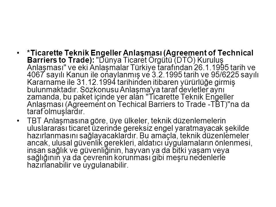 *Ticarette Teknik Engeller Anlaşması (Agreement of Technical Barriers to Trade): Dünya Ticaret Örgütü (DTÖ) Kuruluş Anlaşması ve eki Anlaşmalar Türkiye tarafından 26.1.1995 tarih ve 4067 sayılı Kanun ile onaylanmış ve 3.2.1995 tarih ve 95/6225 sayılı Kararname ile 31.12.1994 tarihinden itibaren yürürlüğe girmiş bulunmaktadır. Sözkonusu Anlaşma ya taraf devletler aynı zamanda, bu paket içinde yer alan Ticarette Teknik Engeller Anlaşması (Agreement on Techical Barriers to Trade -TBT) na da taraf olmuşlardır.
