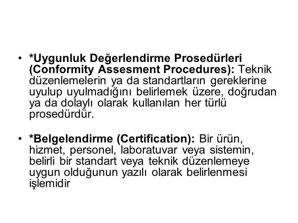 *Uygunluk Değerlendirme Prosedürleri (Conformity Assesment Procedures): Teknik düzenlemelerin ya da standartların gereklerine uyulup uyulmadığını belirlemek üzere, doğrudan ya da dolaylı olarak kullanılan her türlü prosedürdür.