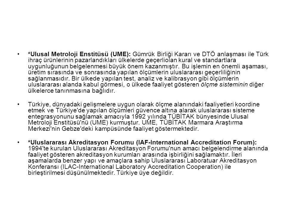 *Ulusal Metroloji Enstitüsü (UME): Gümrük Birliği Kararı ve DTÖ anlaşması ile Türk ihraç ürünlerinin pazarlandıkları ülkelerde geçerliolan kural ve standartlara uygunluğunun belgelenmesi büyük önem kazanmıştır. Bu işlemin en önemli aşaması, üretim sırasında ve sonrasında yapılan ölçümlerin uluslararası geçerliliğinin sağlanmasıdır. Bir ülkede yapılan test, analiz ve kalibrasyon gibi ölçümlerin uluslararası alanda kabul görmesi, o ülkede faaliyet gösteren ölçme sisteminin diğer ülkelerce tanınmasına bağlıdır.