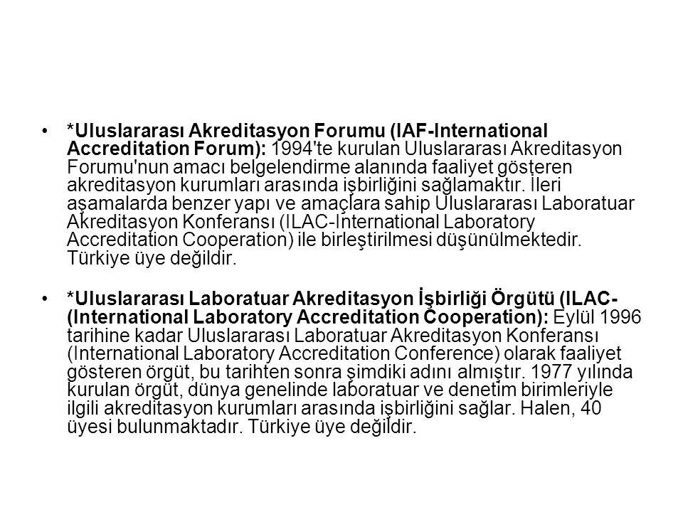 *Uluslararası Akreditasyon Forumu (IAF-International Accreditation Forum): 1994 te kurulan Uluslararası Akreditasyon Forumu nun amacı belgelendirme alanında faaliyet gösteren akreditasyon kurumları arasında işbirliğini sağlamaktır. İleri aşamalarda benzer yapı ve amaçlara sahip Uluslararası Laboratuar Akreditasyon Konferansı (ILAC-International Laboratory Accreditation Cooperation) ile birleştirilmesi düşünülmektedir. Türkiye üye değildir.