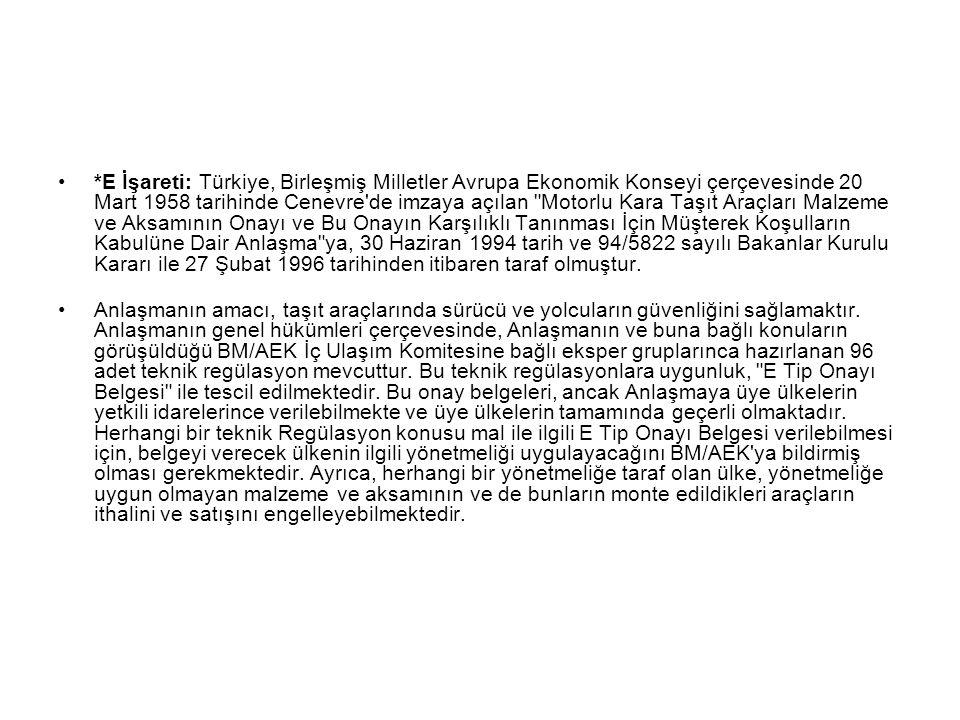*E İşareti: Türkiye, Birleşmiş Milletler Avrupa Ekonomik Konseyi çerçevesinde 20 Mart 1958 tarihinde Cenevre de imzaya açılan Motorlu Kara Taşıt Araçları Malzeme ve Aksamının Onayı ve Bu Onayın Karşılıklı Tanınması İçin Müşterek Koşulların Kabulüne Dair Anlaşma ya, 30 Haziran 1994 tarih ve 94/5822 sayılı Bakanlar Kurulu Kararı ile 27 Şubat 1996 tarihinden itibaren taraf olmuştur.