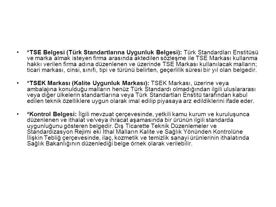 *TSE Belgesi (Türk Standartlarına Uygunluk Belgesi): Türk Standardları Enstitüsü ve marka almak isteyen firma arasında aktedilen sözleşme ile TSE Markası kullanma hakkı verilen firma adına düzenlenen ve üzerinde TSE Markası kullanılacak malların; ticari markası, cinsi, sınıfı, tipi ve türünü belirten, geçerlilik süresi bir yıl olan belgedir.