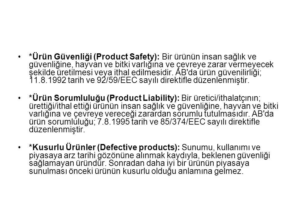 *Ürün Güvenliği (Product Safety): Bir ürünün insan sağlık ve güvenliğine, hayvan ve bitki varlığına ve çevreye zarar vermeyecek şekilde üretilmesi veya ithal edilmesidir. AB da ürün güvenilirliği; 11.8.1992 tarih ve 92/59/EEC sayılı direktifle düzenlenmiştir.