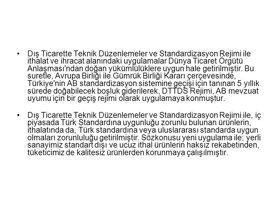 Dış Ticarette Teknik Düzenlemeler ve Standardizasyon Rejimi ile ithalat ve ihracat alanındaki uygulamalar Dünya Ticaret Örgütü Anlaşması ndan doğan yükümlülüklere uygun hale getirilmiştir. Bu suretle, Avrupa Birliği ile Gümrük Birliği Kararı çerçevesinde, Türkiye nin AB standardizasyon sistemine geçişi için tanınan 5 yıllık sürede doğabilecek boşluk giderilerek, DTTDS Rejimi, AB mevzuat uyumu için bir geçiş rejimi olarak uygulamaya konmuştur.