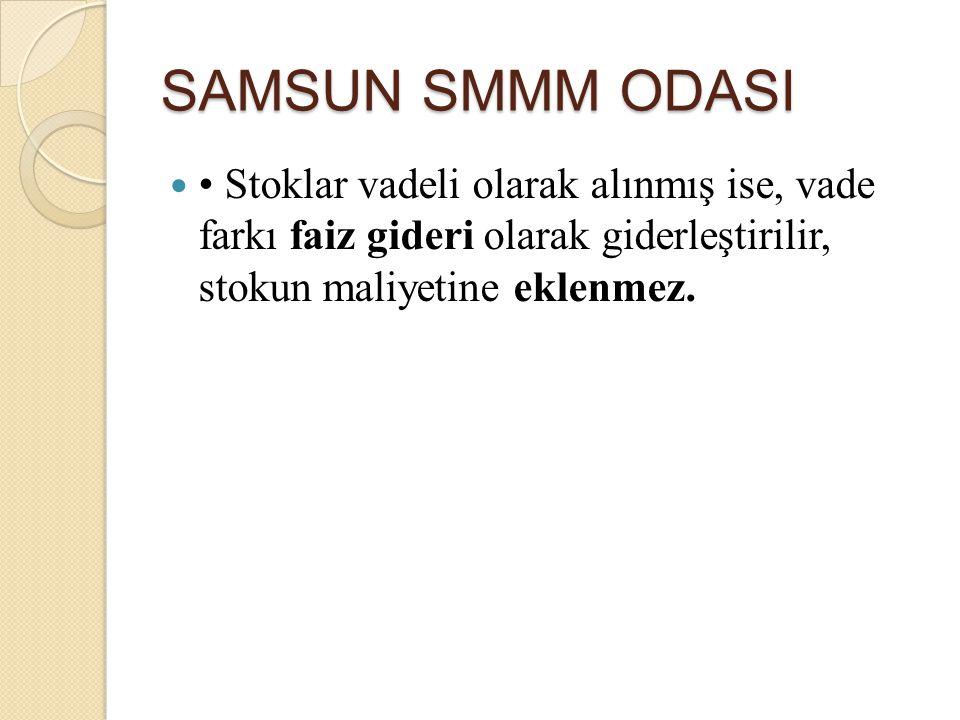 SAMSUN SMMM ODASI • Stoklar vadeli olarak alınmış ise, vade farkı faiz gideri olarak giderleştirilir, stokun maliyetine eklenmez.