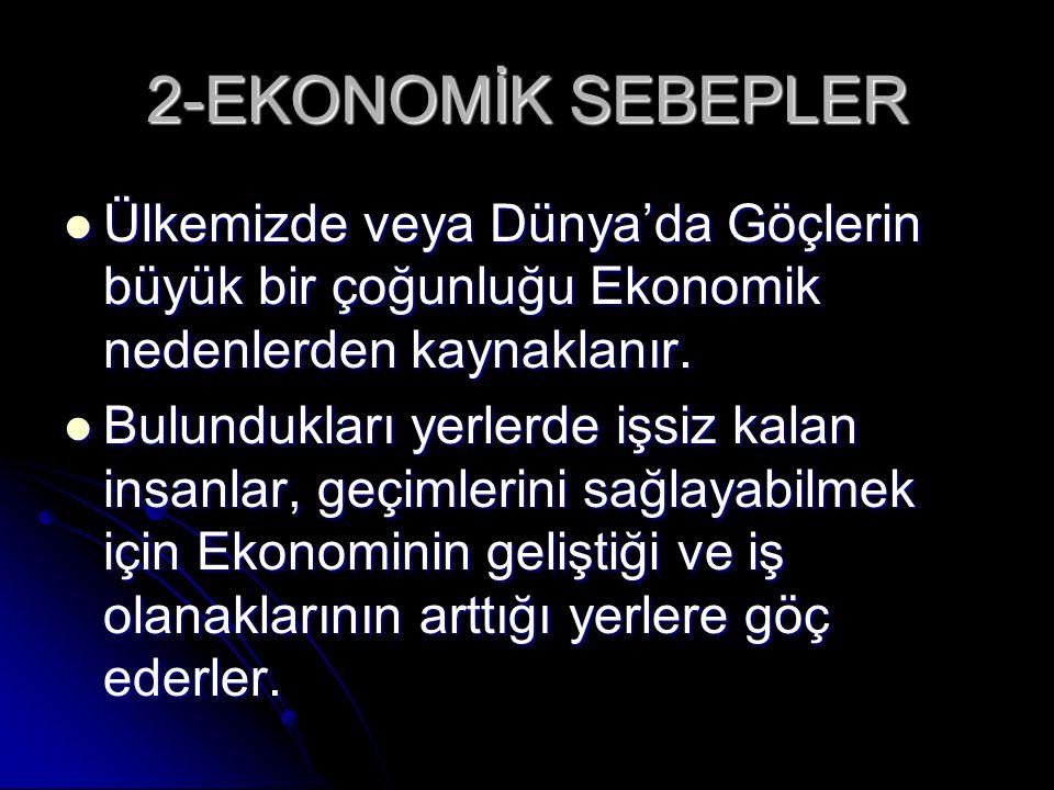 2-EKONOMİK SEBEPLER Ülkemizde veya Dünya'da Göçlerin büyük bir çoğunluğu Ekonomik nedenlerden kaynaklanır.