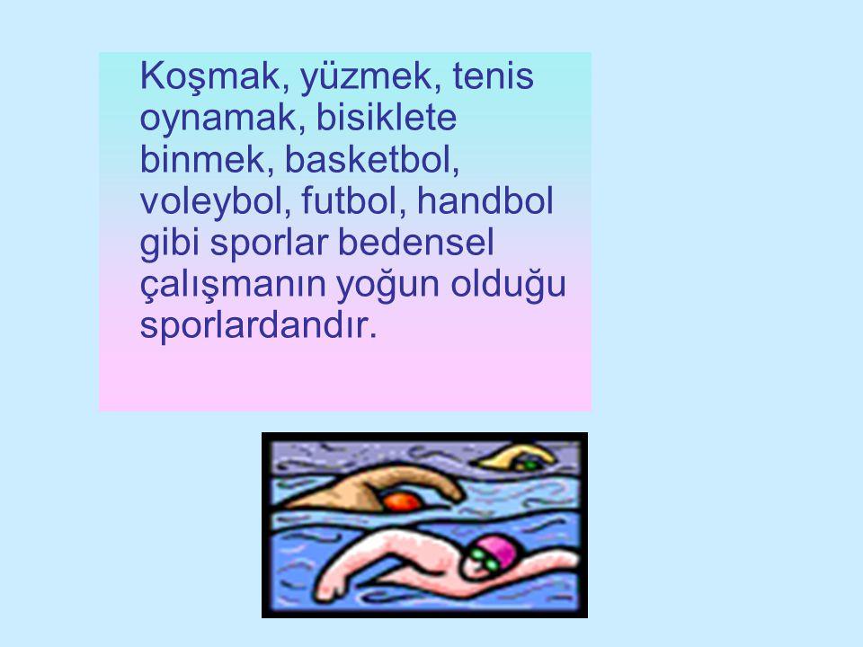 Koşmak, yüzmek, tenis oynamak, bisiklete binmek, basketbol, voleybol, futbol, handbol gibi sporlar bedensel çalışmanın yoğun olduğu sporlardandır.