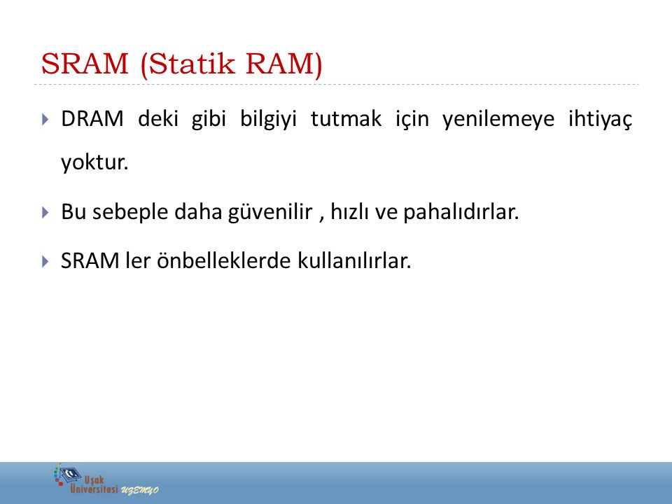 SRAM (Statik RAM) DRAM deki gibi bilgiyi tutmak için yenilemeye ihtiyaç yoktur. Bu sebeple daha güvenilir , hızlı ve pahalıdırlar.