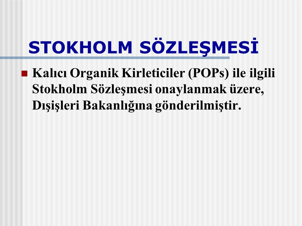 STOKHOLM SÖZLEŞMESİ Kalıcı Organik Kirleticiler (POPs) ile ilgili Stokholm Sözleşmesi onaylanmak üzere, Dışişleri Bakanlığına gönderilmiştir.