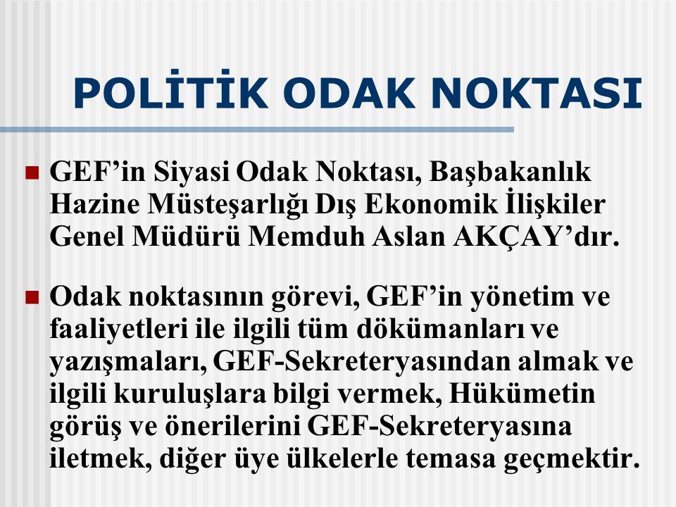 POLİTİK ODAK NOKTASI GEF'in Siyasi Odak Noktası, Başbakanlık Hazine Müsteşarlığı Dış Ekonomik İlişkiler Genel Müdürü Memduh Aslan AKÇAY'dır.
