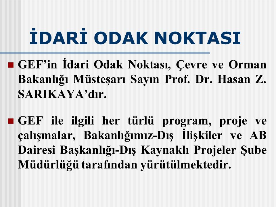 İDARİ ODAK NOKTASI GEF'in İdari Odak Noktası, Çevre ve Orman Bakanlığı Müsteşarı Sayın Prof. Dr. Hasan Z. SARIKAYA'dır.