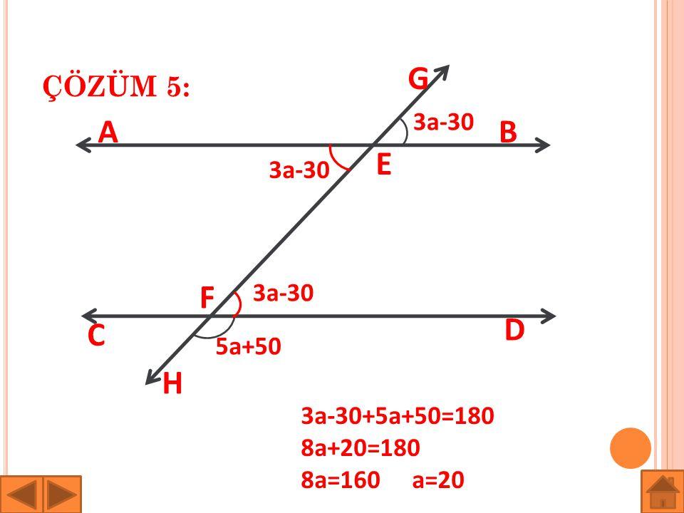 G A B E F D C H ÇÖZÜM 5: 3a-30 3a-30 3a-30 5a+50 3a-30+5a+50=180