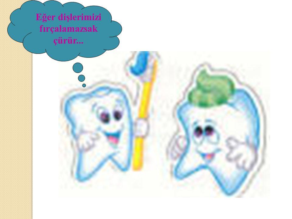 Eğer dişlerimizi fırçalamazsak çürür...