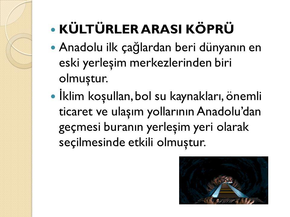 KÜLTÜRLER ARASI KÖPRÜ Anadolu ilk çağlardan beri dünyanın en eski yerleşim merkezlerinden biri olmuştur.