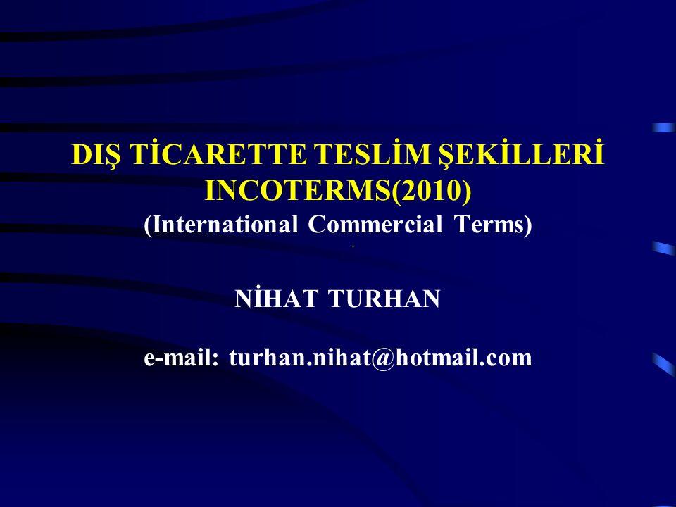 DIŞ TİCARETTE TESLİM ŞEKİLLERİ INCOTERMS(2010) (International Commercial Terms) NİHAT TURHAN e-mail: turhan.nihat@hotmail.com