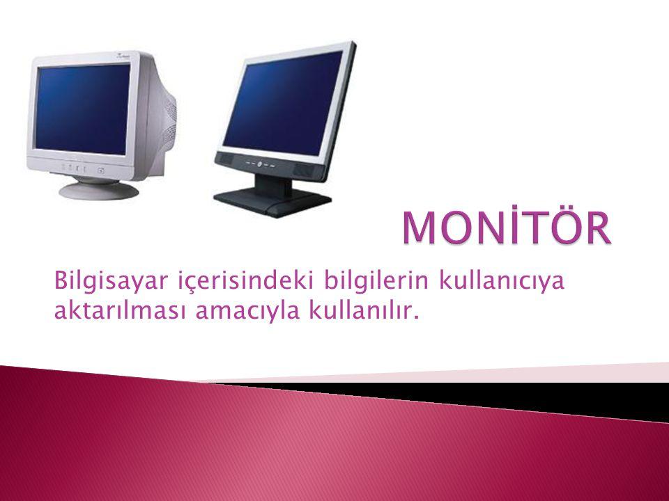 MONİTÖR Bilgisayar içerisindeki bilgilerin kullanıcıya aktarılması amacıyla kullanılır.