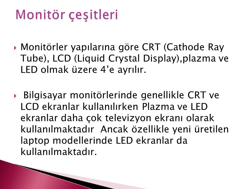 Monitör çeşitleri Monitörler yapılarına göre CRT (Cathode Ray Tube), LCD (Liquid Crystal Display),plazma ve LED olmak üzere 4'e ayrılır.