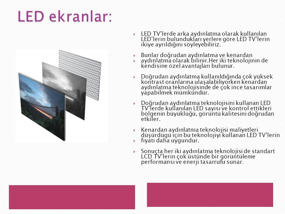 LED ekranlar: LED TV'lerde arka aydınlatma olarak kullanılan LED'lerin bulundukları yerlere göre LED TV'lerin ikiye ayrıldığını söyleyebiliriz.