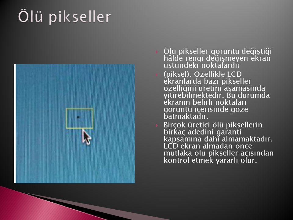 Ölü pikseller Ölü pikseller görüntü değiştiği hâlde rengi değişmeyen ekran üstündeki noktalardır.