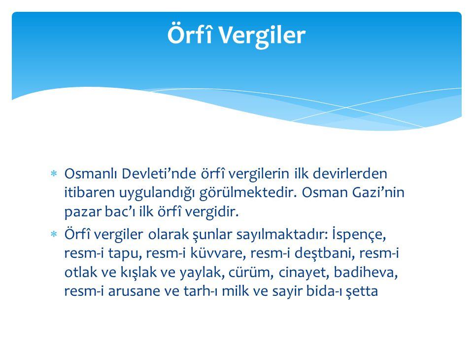 Örfî Vergiler Osmanlı Devleti'nde örfî vergilerin ilk devirlerden itibaren uygulandığı görülmektedir. Osman Gazi'nin pazar bac'ı ilk örfî vergidir.