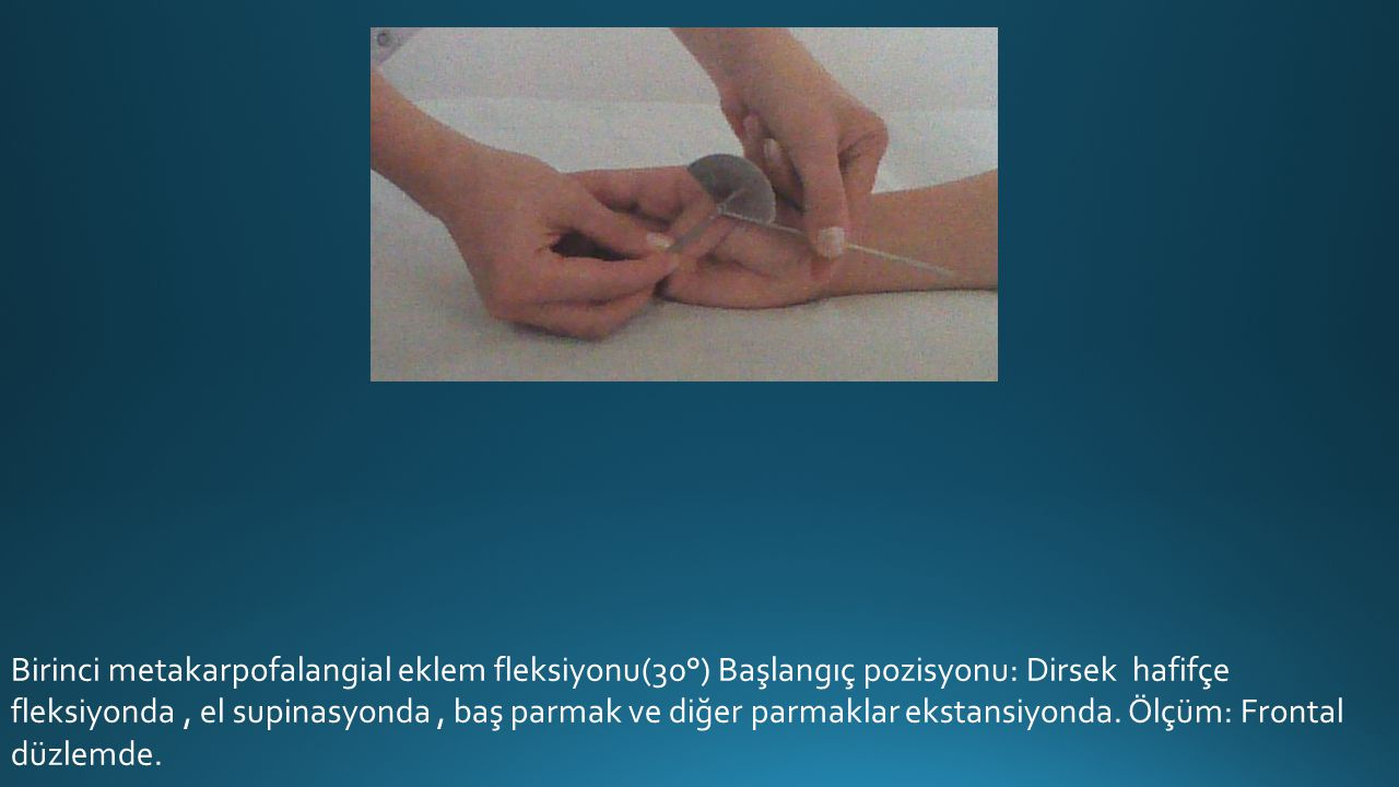 Birinci metakarpofalangial eklem fleksiyonu(30°) Başlangıç pozisyonu: Dirsek hafifçe fleksiyonda , el supinasyonda , baş parmak ve diğer parmaklar ekstansiyonda.