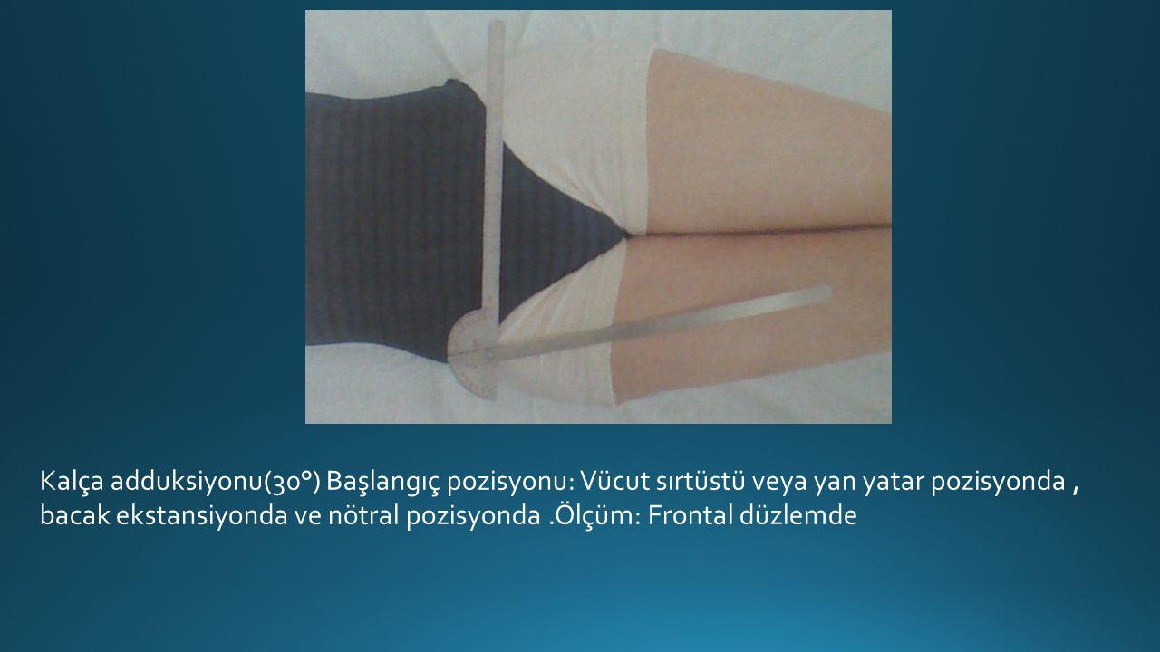 Kalça adduksiyonu(30°) Başlangıç pozisyonu: Vücut sırtüstü veya yan yatar pozisyonda , bacak ekstansiyonda ve nötral pozisyonda .Ölçüm: Frontal düzlemde