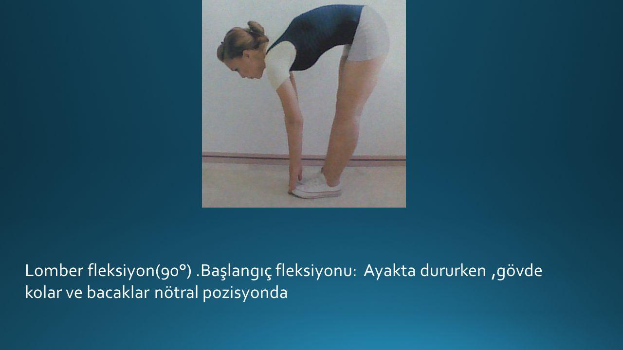 Lomber fleksiyon(90°) .Başlangıç fleksiyonu: Ayakta dururken ,gövde kolar ve bacaklar nötral pozisyonda
