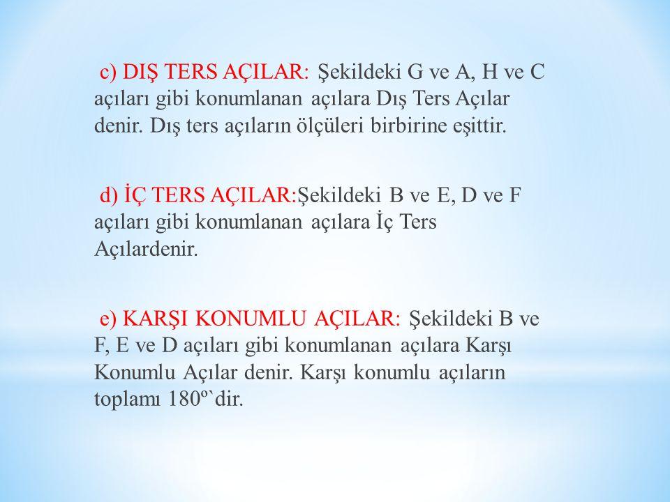 c) DIŞ TERS AÇILAR: Şekildeki G ve A, H ve C açıları gibi konumlanan açılara Dış Ters Açılar denir. Dış ters açıların ölçüleri birbirine eşittir.