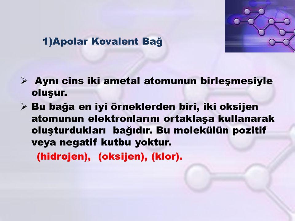 1)Apolar Kovalent Bağ Aynı cins iki ametal atomunun birleşmesiyle oluşur.