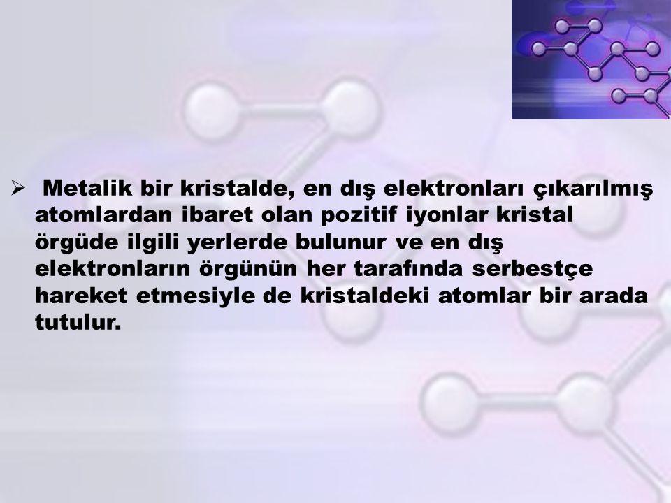 Metalik bir kristalde, en dış elektronları çıkarılmış atomlardan ibaret olan pozitif iyonlar kristal örgüde ilgili yerlerde bulunur ve en dış elektronların örgünün her tarafında serbestçe hareket etmesiyle de kristaldeki atomlar bir arada tutulur.