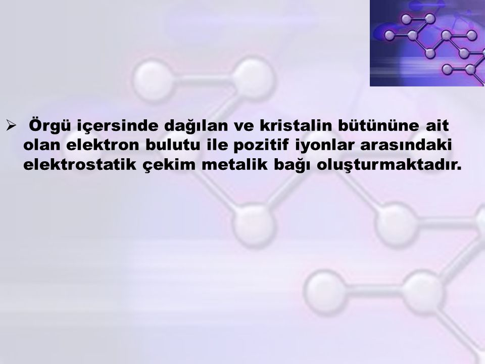 Örgü içersinde dağılan ve kristalin bütününe ait olan elektron bulutu ile pozitif iyonlar arasındaki elektrostatik çekim metalik bağı oluşturmaktadır.