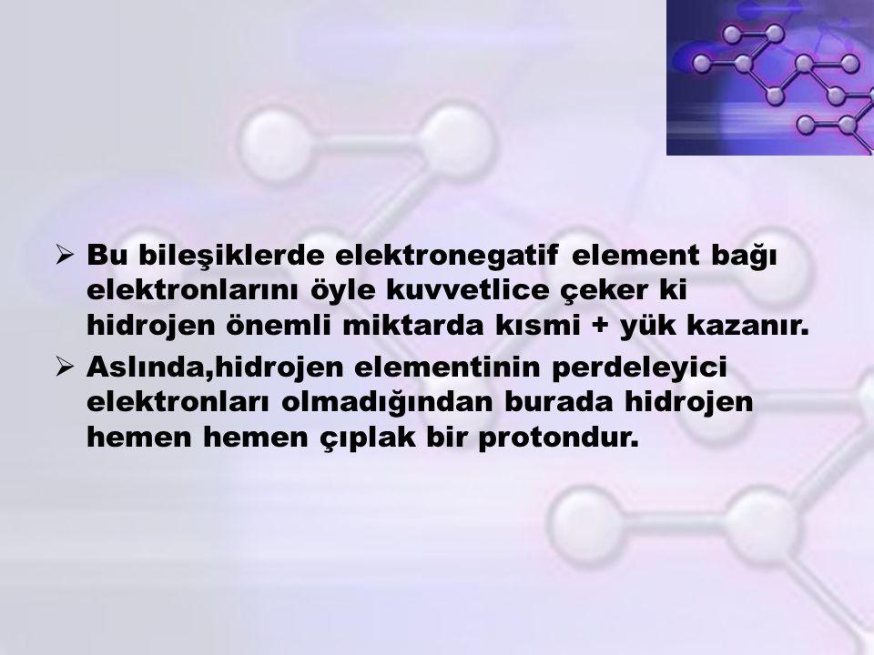 Bu bileşiklerde elektronegatif element bağı elektronlarını öyle kuvvetlice çeker ki hidrojen önemli miktarda kısmi + yük kazanır.