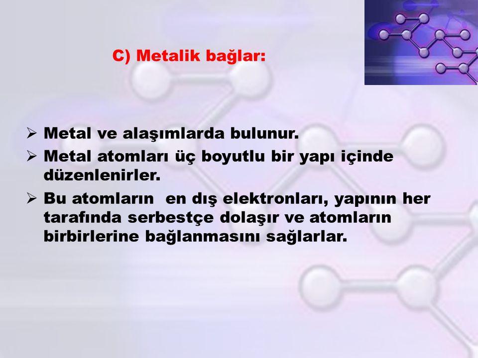 C) Metalik bağlar: Metal ve alaşımlarda bulunur. Metal atomları üç boyutlu bir yapı içinde düzenlenirler.