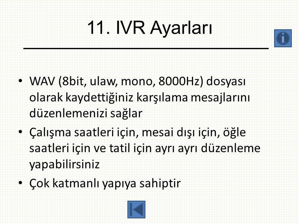 11. IVR Ayarları WAV (8bit, ulaw, mono, 8000Hz) dosyası olarak kaydettiğiniz karşılama mesajlarını düzenlemenizi sağlar.