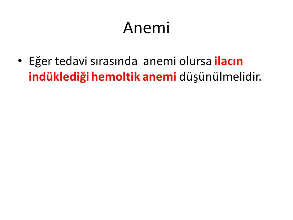 Anemi Eğer tedavi sırasında anemi olursa ilacın indüklediği hemoltik anemi düşünülmelidir.