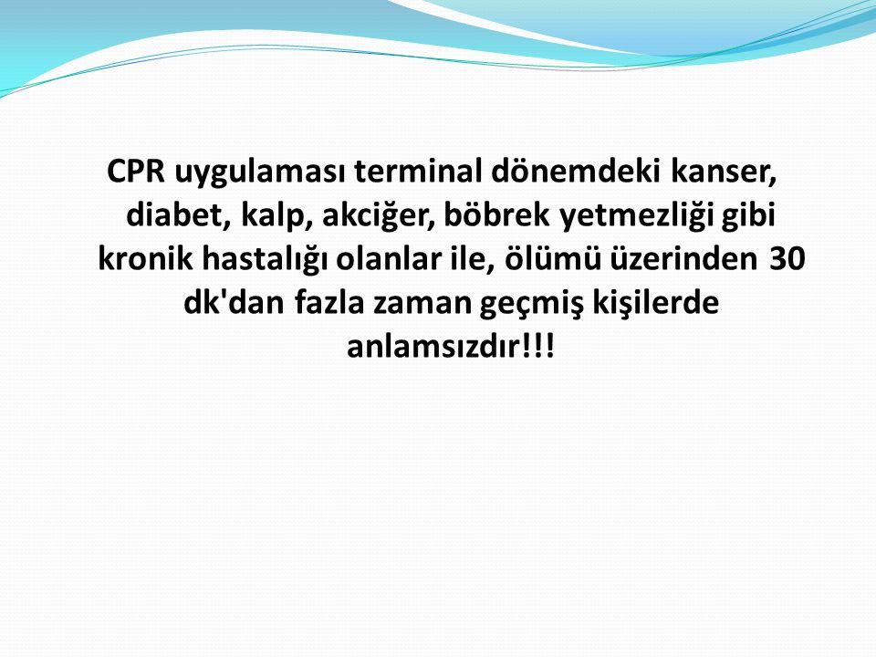 CPR uygulaması terminal dönemdeki kanser, diabet, kalp, akciğer, böbrek yetmezliği gibi kronik hastalığı olanlar ile, ölümü üzerinden 30 dk dan fazla zaman geçmiş kişilerde anlamsızdır!!!