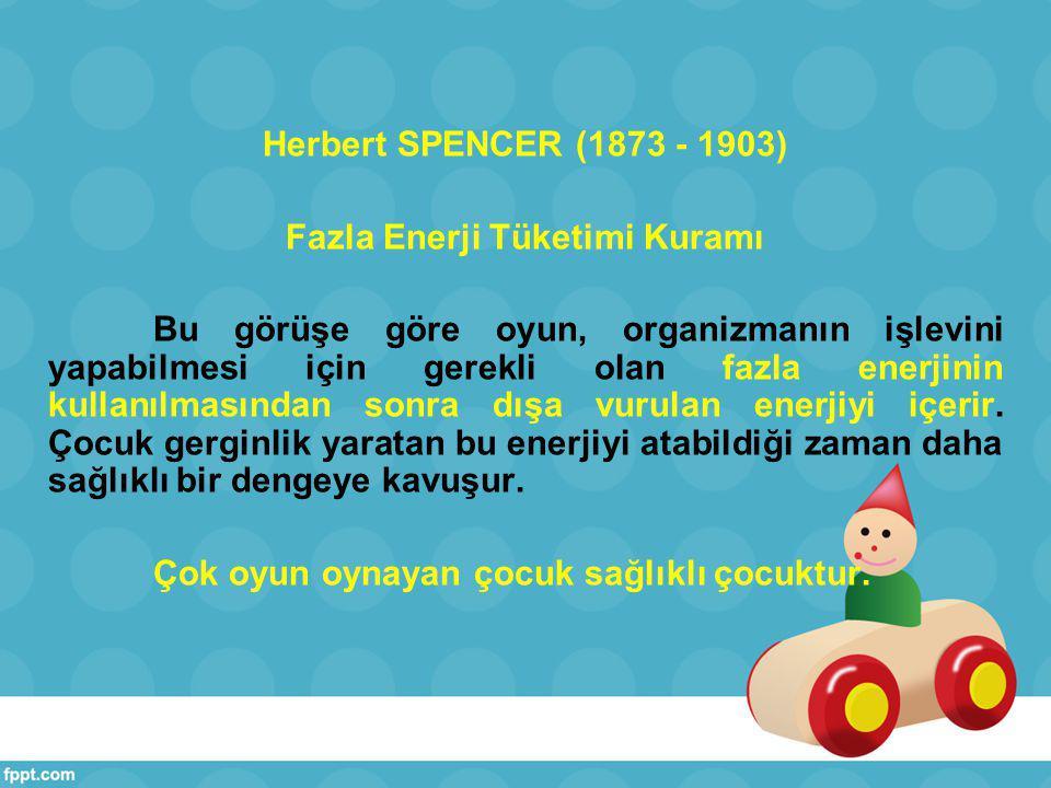 Herbert SPENCER (1873 - 1903) Fazla Enerji Tüketimi Kuramı Bu görüşe göre oyun, organizmanın işlevini yapabilmesi için gerekli olan fazla enerjinin kullanılmasından sonra dışa vurulan enerjiyi içerir.
