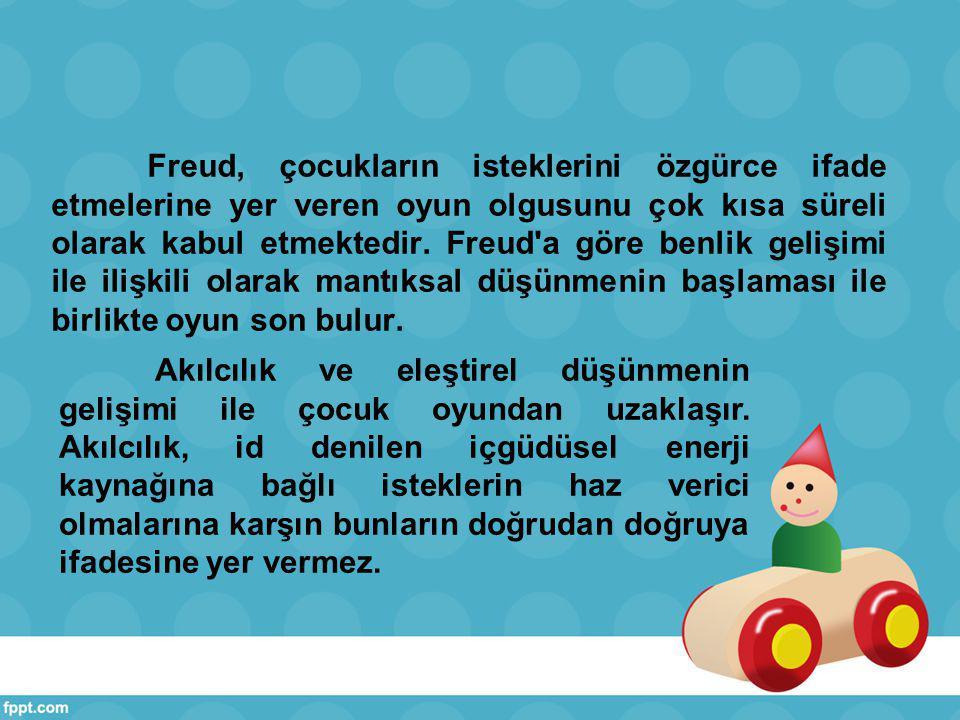 Freud, çocukların isteklerini özgürce ifade etmelerine yer veren oyun olgusunu çok kısa süreli olarak kabul etmektedir. Freud a göre benlik gelişimi ile ilişkili olarak mantıksal düşünmenin başlaması ile birlikte oyun son bulur.