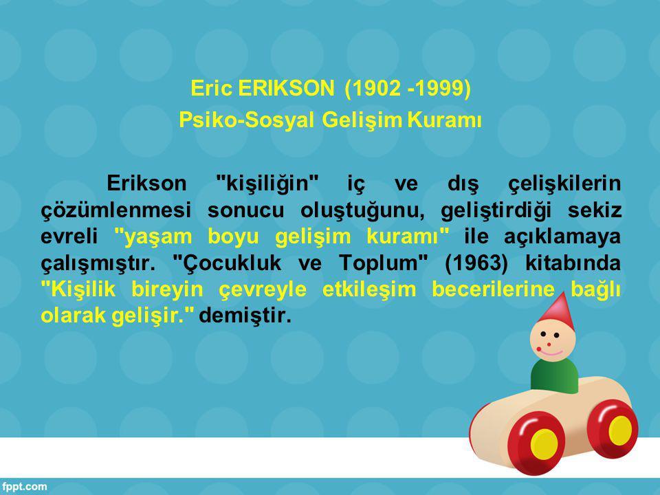 Eric ERIKSON (1902 -1999) Psiko-Sosyal Gelişim Kuramı Erikson kişiliğin iç ve dış çelişkilerin çözümlenmesi sonucu oluştuğunu, geliştirdiği sekiz evreli yaşam boyu gelişim kuramı ile açıklamaya çalışmıştır.