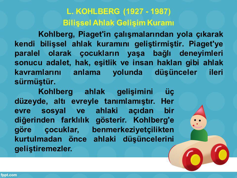 L. KOHLBERG (1927 - 1987) Bilişsel Ahlak Gelişim Kuramı Kohlberg, Piaget in çalışmalarından yola çıkarak kendi bilişsel ahlak kuramını geliştirmiştir. Piaget ye paralel olarak çocukların yaşa bağlı deneyimleri sonucu adalet, hak, eşitlik ve insan haklan gibi ahlak kavramlarını anlama yolunda düşünceler ileri sürmüştür.