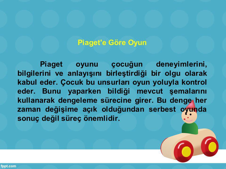 Piaget e Göre Oyun Piaget oyunu çocuğun deneyimlerini, bilgilerini ve anlayışını birleştirdiği bir olgu olarak kabul eder.