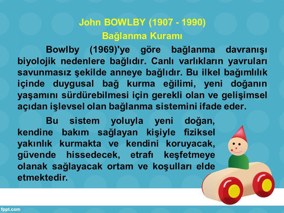 John BOWLBY (1907 - 1990) Bağlanma Kuramı Bowlby (1969) ye göre bağlanma davranışı biyolojik nedenlere bağlıdır. Canlı varlıkların yavruları savunmasız şekilde anneye bağlıdır. Bu ilkel bağımlılık içinde duygusal bağ kurma eğilimi, yeni doğanın yaşamını sürdürebilmesi için gerekli olan ve gelişimsel açıdan işlevsel olan bağlanma sistemini ifade eder.