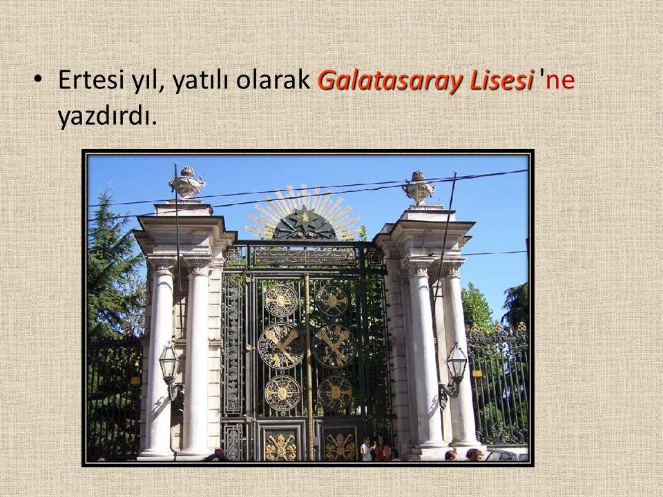 Ertesi yıl, yatılı olarak Galatasaray Lisesi ne yazdırdı.