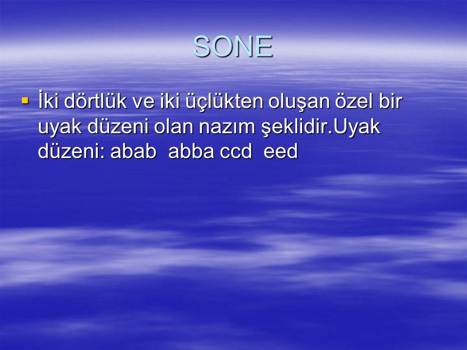 SONE İki dörtlük ve iki üçlükten oluşan özel bir uyak düzeni olan nazım şeklidir.Uyak düzeni: abab abba ccd eed.