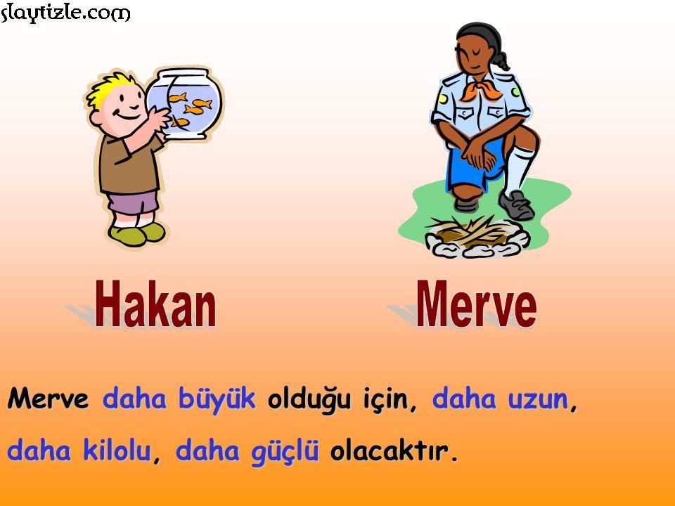 Hakan Merve Merve daha büyük olduğu için, daha uzun, daha kilolu, daha güçlü olacaktır.