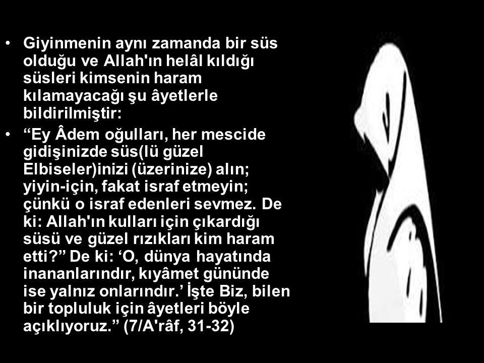 Giyinmenin aynı zamanda bir süs olduğu ve Allah ın helâl kıldığı süsleri kimsenin haram kılamayacağı şu âyetlerle bildirilmiştir: